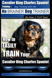 Cavalier King Charles Spaniel Training | Dog Training with the No Brainer Dog Trainer ~ We Make it THAT Easy!: How to EASILY TRAIN Your Cavalier King Charles Spaniel (Volume 1)