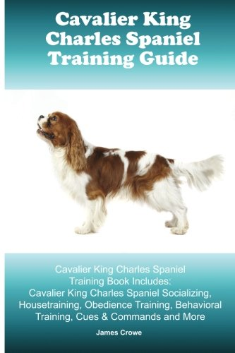 Cavalier King Charles Spaniel Training Guide. Cavalier King Charles Spaniel Training Book Includes: Cavalier King Charles Spaniel Socializing, … Behavioral Training, Cues & Commands and More