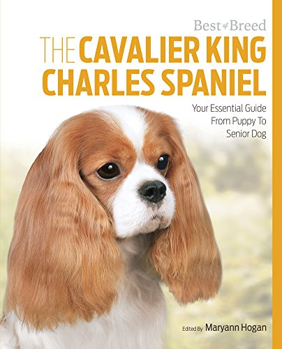 The Cavalier King Charles: Your Essential Guide From Puppy To Senior Dog (Best of Breed)
