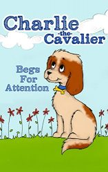 Charlie The Cavalier Begs for Attention: (Rhyming Bedtime Story/Picture Book for Beginner Readers and Early Learning, About Feeling Safe When Loved Ones … Puppet) (Charlie the Cavalier Books 1)