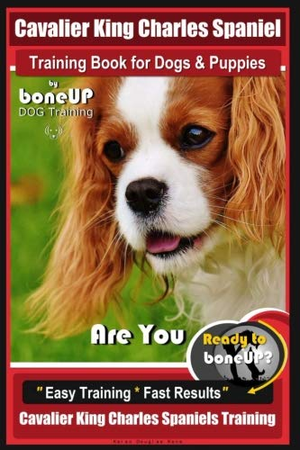 Cavalier King Charles Spaniel Training Book for Dogs & Puppies By BoneUP DOG Training: Are You Ready to Bone Up?  Easy Training * Fast Results Cavalier King Charles Spaniel Training