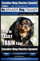 Cavalier King Charles Spaniel Training | Dog Training with the No Brainer Dog Trainer ~ We Make it THAT Easy!: How to EASILY TRAIN Your Cavalier King Charles Spaniel
